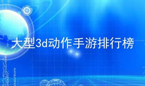大型3d动作手游排行榜软件合辑