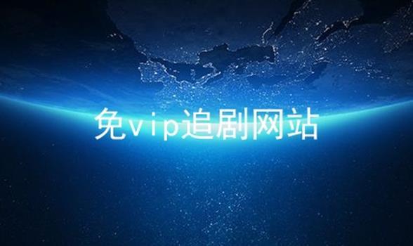 免vip追剧网站软件合辑