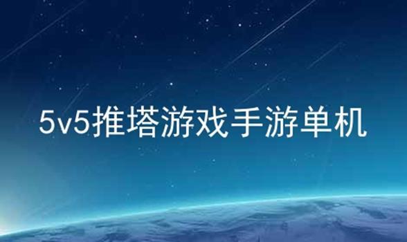 5v5推塔游戏手游单机软件合辑
