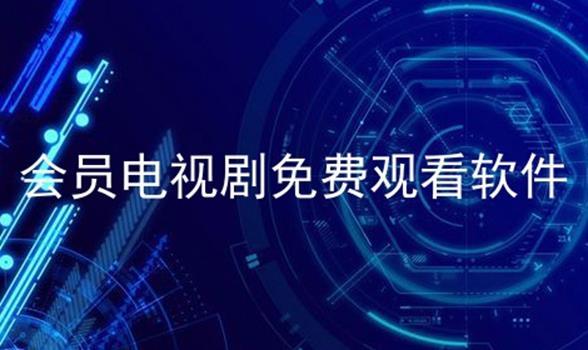 会员电视剧免费观看软件