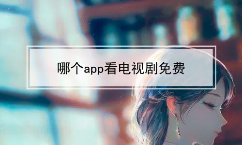 哪个app看电视剧免费软件合辑