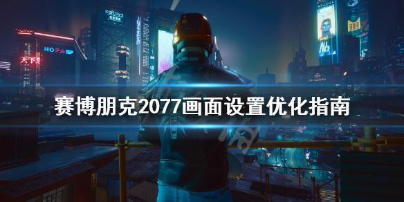 《赛博朋克2077》帧数优化有什么技巧?画面设置提升方法