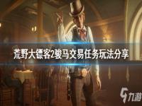 《荒野大镖客2》骏马交易任务玩法介绍 骏马交易任务攻略